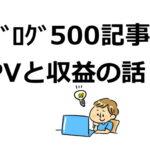 ブログ500記事を達成して思ったことと、PVや収益の話をしますね。