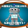 AIから仕事を奪われようとする今、私達がすべきことは何?