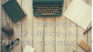 元々書くのが好きな人、仕事で好きになった人、どっちがブログに向いてる?